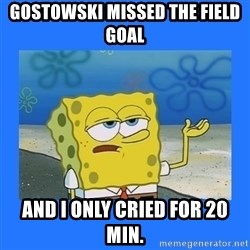 spongebob i only cried for 20 minutes - Gostowski missed the field goal And I only cried for 20 min.