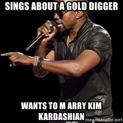 Kanye West - sings about a gold digger wants to m arry kim kardashian