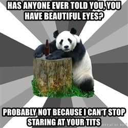 Pickup Line Panda - has anyone ever told you, you have beautiful eyes? probably not because i can't stop staring at your tits