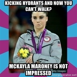 Makayla Maroney  - kicking hydrants and now you can't walk? McKayla Maroney is not impressed
