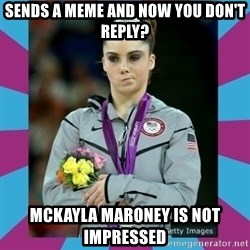 Makayla Maroney  - sends a meme and now you don't reply? Mckayla maroney is not impressed