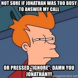 """Futurama Fry - not sure if jonathan was too busy to answer my call or pressed """"ignore"""". Damn you Jonathan!!!"""