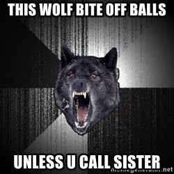 flniuydl - this wolf bite off balls unless u call sister