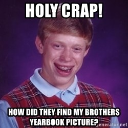 Bad Luck Brian - holy crap! how did they find my brothers yearbook picture?