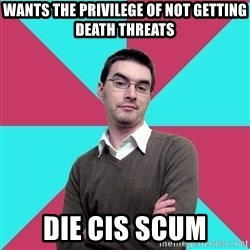 Privilege Denying Dude - WANTS THE PRIVILEGE OF NOT GETTING DEATH THREATS DIE CIS SCUM