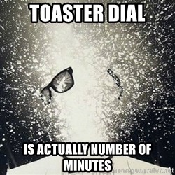 mind blown - TOASTER DIAL is actually number of MINUTES