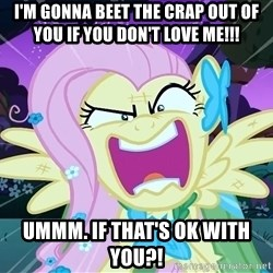 angry-fluttershy - I'm gonna beet the crap out of you if you don't love me!!! Ummm. if that's ok with you?!