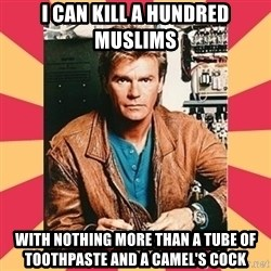 MacGyver - i can kill a hundred muslims with nothing more than a tube of toothpaste and a camel's cock