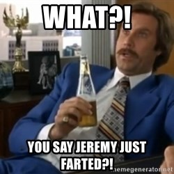 well that escalated quickly  - What?! You say Jeremy just farted?!