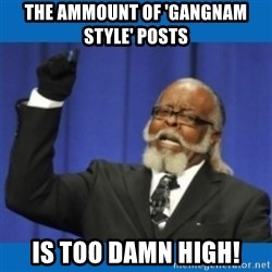 Too damn high - the ammount of 'gangnam style' posts  is too damn high!