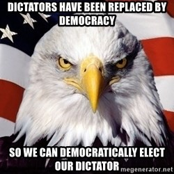 American Pride Eagle - DICTATORS HAVE BEEN REPLACED BY DEMOCRACY SO WE CAN DEMOCRATICALLY ELECT OUR DICTATOR