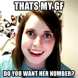 obsessed girlfriend - thats my GF do you want her number?