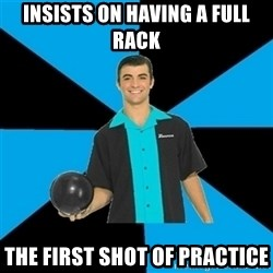 Annoying Bowler Guy  - Insists on having a full rack the first shot of practice