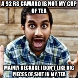 Aziz Ansari - A 92 RS camaro is not my cup of tea Mainly because I don't like big pieces of shit in my tea