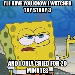 I'll have you know Spongebob - i'll have you know i watched toy story 3 and i only cried for 20 minutes