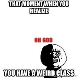 Oh god why - That moment when you realize You have a weird class