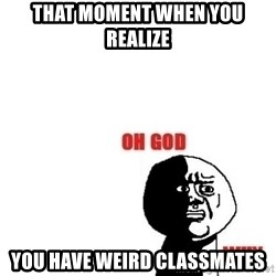 Oh god why - That moment when you realize you have weird classmates