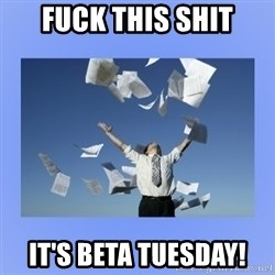Throwing papers - FuCK THIS SHIT IT'S BETA TUESDAY!