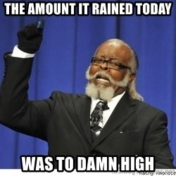 The tolerance is to damn high! - The Amount it rained today was to damn high