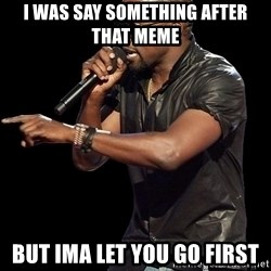 Kanye West - i was say something after that meme but ima let you go first
