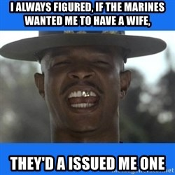 Major Payne - I always figured, if the marines wanted me to have a wife, they'd a issued me one
