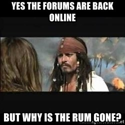 But why is the rum gone - Yes the forums are back online But why is the rum gone?