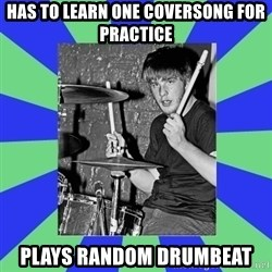 drummer drummer - HAS TO LEARN ONE COVERSONG FOR PRACTICE PLAYS RANDOM DRUMBEAT