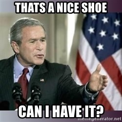 George W Bush - Thats a nice shoe Can i have it?