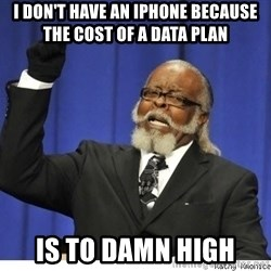The tolerance is to damn high! - I don't have an iPhone beCause the cost of a data plan  Is to damn high