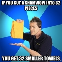 Shamwow Guy - if you cut a shamwow into 32 pieces you get 32 smaller towels