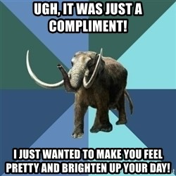 Misogyny Mastodon - ugh, it was just a compliment! i just wanted to make you feel pretty and brighten up your day!