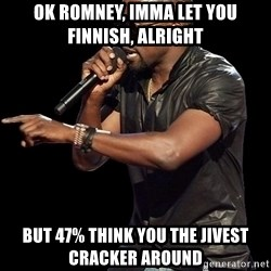 Kanye West - OK Romney, Imma Let you Finnish, alright But 47% Think you the Jivest cracker around