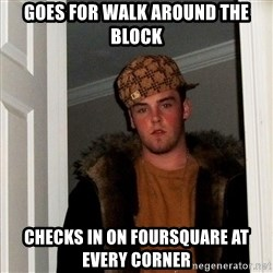 Scumbag Steve - goes for walk around the block checks in on foursquare at every corner