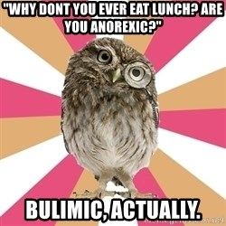 "Eating Disorder Owl - ""why dont you ever eat lunch? are you anorexic?"" Bulimic, actually."