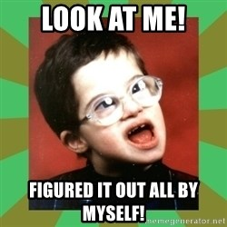 Retarded Kid #1 - Look at me! Figured it out all by myself!