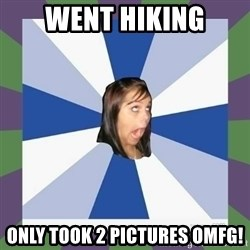 Annoying FB girl - WENT HIKING ONLY TOOK 2 PICTURES OMFG!