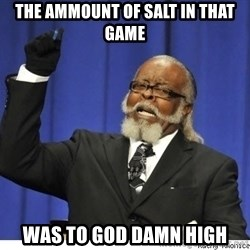 The tolerance is to damn high! - The ammount of salt in that game was to god damn high