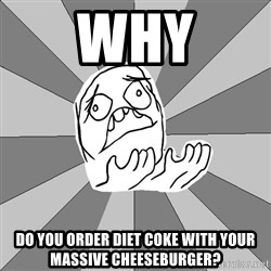 Whyyy??? - why do you order diet coke with your massive cheeseburger?