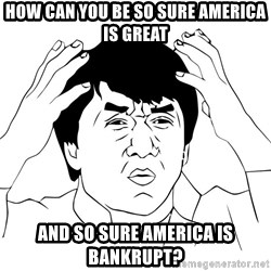 Jackie Chan Meme - How can you be so sure America is great and so sure America is bankrupt?