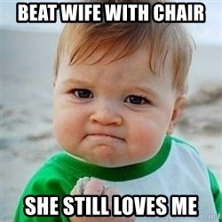 Victory Baby - Beat wife with chair she still loves me