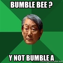 High Expectations Asian Father - bumble bee ? y not bumble a