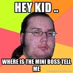 Butthurt Dweller - HEY KID .. where is the mini boss tell me