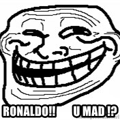 You Mad Bro - ronaldo!!        u mad !?