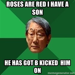 High Expectations Asian Father - ROSES ARE RED I HAVE A SON  HE HAS GOT B KICKED  HIM ON