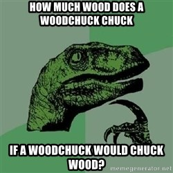 Philosoraptor - how much wood does a woodchuck chuck if a woodchuck would chuck wood?