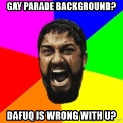 sparta - gay parade background? dafuq ıs wrong wıth u?