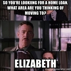Parker Meme - so you're lookiing for a home loan.  what area are you thinking of moving to? elizabeth