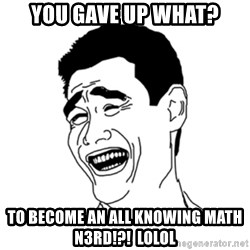 FU*CK THAT GUY - you gave up what? to become an all knowing math n3rd!?!  LOLOL