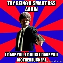 (Samuel L Jackson)Pulp Fiction - try being a smart ass again i dare you, i double dare you motherfucker!