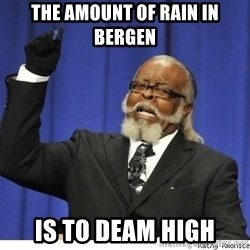 The tolerance is to damn high! - The amount of rain in bergen is to deam high